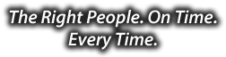 The Right People. On Time. Every Time.